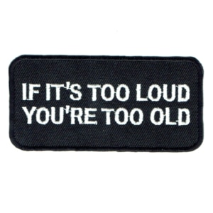 Iron on embroidered rectangular if it's too loud you're too old patch
